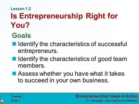 Entrepreneurship: Ideas in Action © Cengage Learning/South-Western Chapter 1 Slide 1 Lesson 1.2 Is Entrepreneurship Right for You? Goals Identify the.