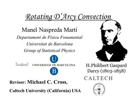 Rotating D'Arcy Convection Manel Naspreda Martí Departament de Física Fonamental Universitat de Barcelona Group of Statistical Physics Revisor: Michael.