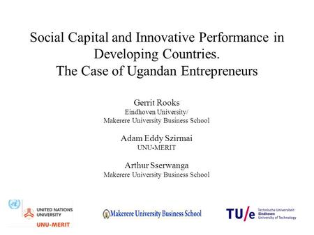 Social Capital and Innovative Performance in Developing Countries. The Case of Ugandan Entrepreneurs Gerrit Rooks Eindhoven University/ Makerere University.