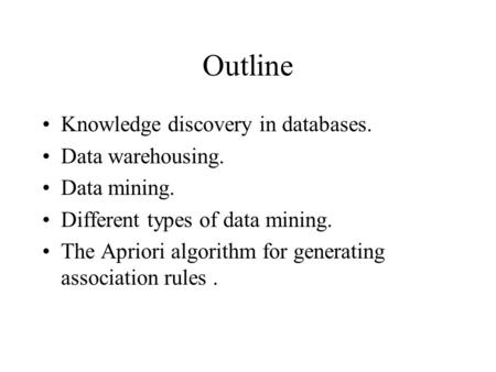 Outline Knowledge discovery in databases. Data warehousing. Data mining. Different types of data mining. The Apriori algorithm for generating association.