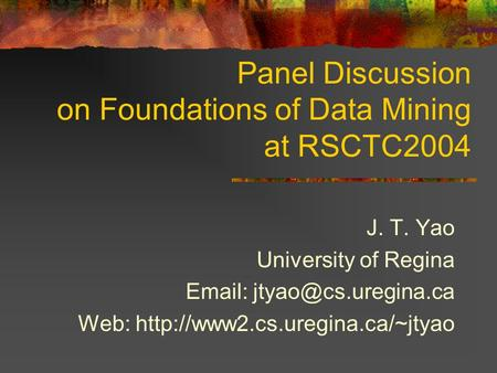 Panel Discussion on Foundations of Data Mining at RSCTC2004 J. T. Yao University of Regina   Web: