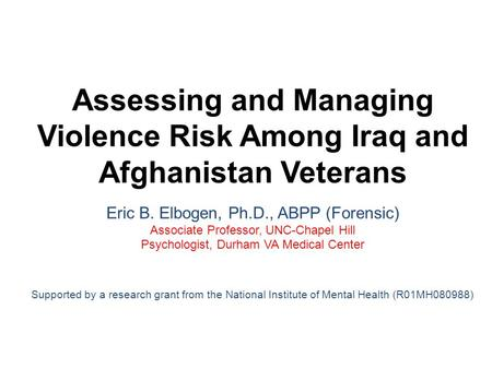 Assessing and Managing Violence Risk Among Iraq and Afghanistan Veterans Eric B. Elbogen, Ph.D., ABPP (Forensic) Associate Professor, UNC-Chapel Hill Psychologist,