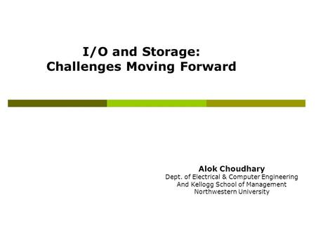 Alok Choudhary Dept. of Electrical & Computer Engineering And Kellogg School of Management Northwestern University I/O and Storage: Challenges Moving Forward.