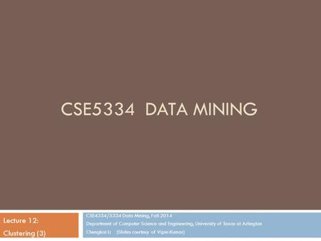 CSE5334 DATA MINING CSE4334/5334 Data Mining, Fall 2014 Department of Computer Science and Engineering, University of Texas at Arlington Chengkai Li (Slides.