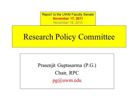 Research Policy Committee Prasenjit Guptasarma (P.G.) Chair, RPC Report to the UWM Faculty Senate November 17, 2011 November 18, 2010.