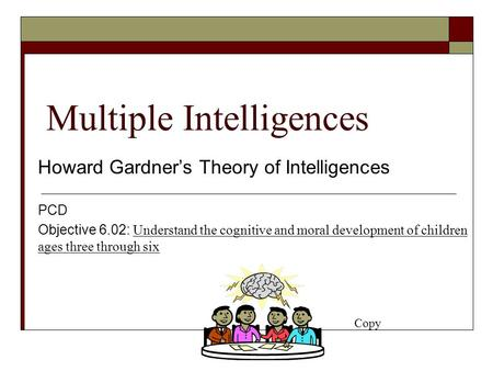 Multiple Intelligences Howard Gardner's Theory of Intelligences PCD Objective 6.02: Understand the cognitive and moral development of children ages three.