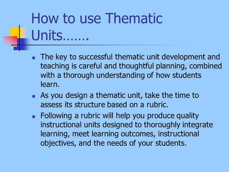 How to use Thematic Units……. The key to successful thematic unit development and teaching is careful and thoughtful planning, combined with a thorough.