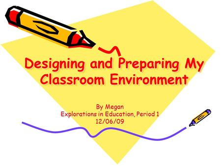 Designing and Preparing My Classroom Environment By Megan Explorations in Education, Period 1 12/06/09.