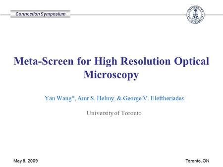 Connection Symposium Toronto, ON May 8, 2009 Meta-Screen for High Resolution Optical Microscopy Yan Wang*, Amr S. Helmy, & George V. Eleftheriades University.