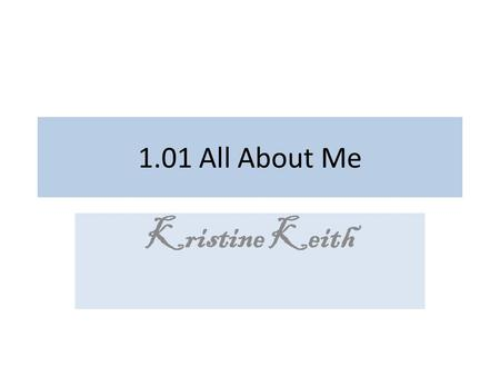1.01 All About Me Kristine Keith. UNIT:A Personal/Social Development Competency CM01.00 Evaluate individual characteristics/traits, interests/preferences,