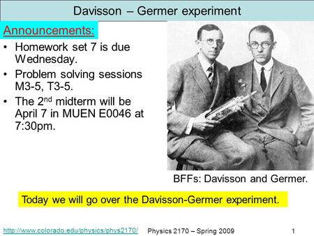 Physics 2170 – Spring 20091 Davisson – Germer experiment Homework set 7 is due Wednesday. Problem solving sessions.