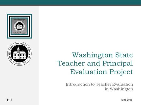 Washington State Teacher and Principal Evaluation Project Introduction to Teacher Evaluation in Washington 1 June 2015.
