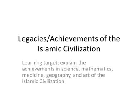 Legacies/Achievements of the Islamic Civilization Learning target: explain the achievements in science, mathematics, medicine, geography, and art of the.