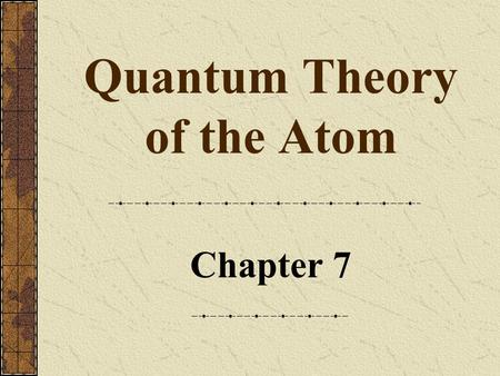 Quantum Theory of the Atom Chapter 7. 2 Copyright © by Houghton Mifflin Company. All rights reserved. The Wave Nature of Light A wave is a continuously.