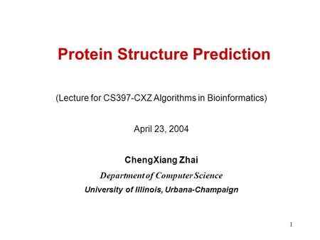 1 Protein Structure Prediction (Lecture for CS397-CXZ Algorithms in Bioinformatics) April 23, 2004 ChengXiang Zhai Department of Computer Science University.