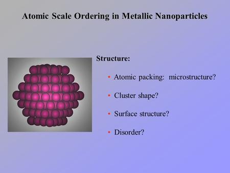 Atomic Scale Ordering in Metallic Nanoparticles Structure: Atomic packing: microstructure? Cluster shape? Surface structure? Disorder?