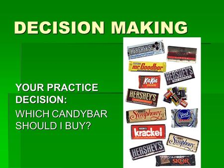 DECISION MAKING YOUR PRACTICE DECISION: WHICH CANDYBAR SHOULD I BUY?