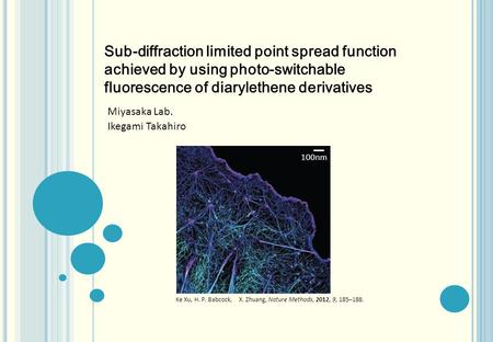 Miyasaka Lab. Ikegami Takahiro 100nm Ke Xu, H. P. Babcock, X. Zhuang, Nature Methods, 2012, 9, 185–188. Sub-diffraction limited point spread function achieved.