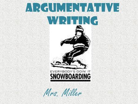 Argumentative Writing Mrs. Miller. Argumentative Writing Argumentative writing is writing that tries to convince a reader to do something or to believe.