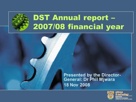 DST Annual report – 2007/08 financial year Presented by the Director- General: Dr Phil Mjwara 18 Nov 2008.