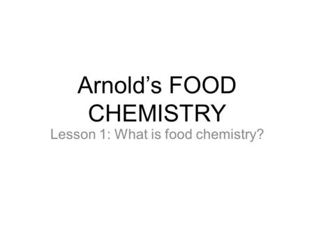 Arnold's FOOD CHEMISTRY Lesson 1: What is food chemistry?