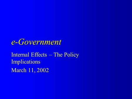 E-Government Internal Effects – The Policy Implications March 11, 2002.