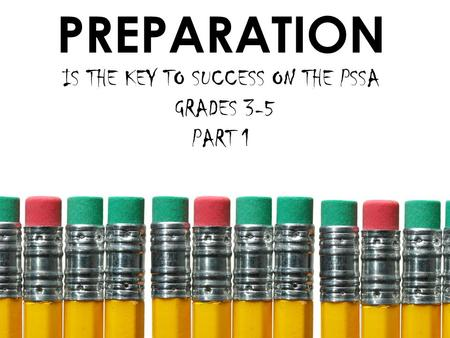 PREPARATION IS THE KEY TO SUCCESS ON THE PSSA GRADES 3-5 PART 1.
