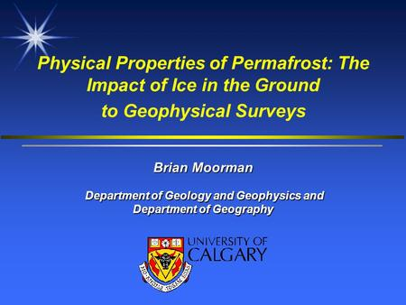 Physical Properties of Permafrost: The Impact of Ice in the Ground to Geophysical Surveys Brian Moorman Department of Geology and Geophysics and.