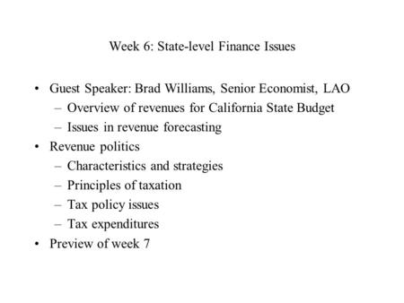 Week 6: State-level Finance Issues Guest Speaker: Brad Williams, Senior Economist, LAO –Overview of revenues for California State Budget –Issues in revenue.
