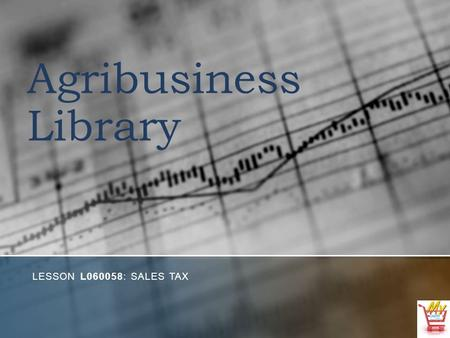 Agribusiness Library LESSON L060058: SALES TAX. Objectives 1. Explain the different types of sales taxes. 2. Determine the sales tax rates in your city,