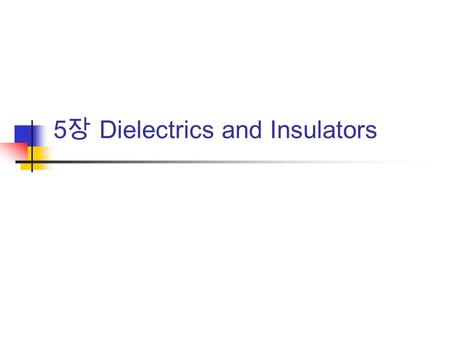 5 장 Dielectrics and Insulators. Preface ' Ceramic dielectrics and insulators ' is a wide-ranging and complex topic embracing many types of ceramic, physical.