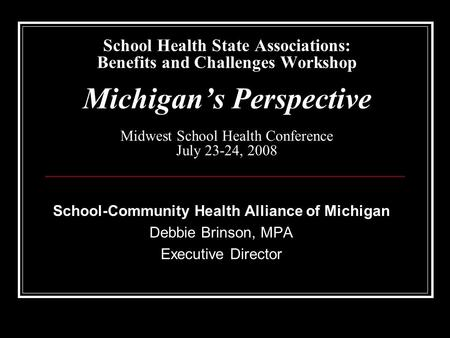 School Health State Associations: Benefits and Challenges Workshop Michigan's Perspective Midwest School Health Conference July 23-24, 2008 School-Community.