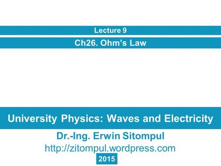 University Physics: Waves and Electricity Ch26. Ohm's Law Lecture 9 Dr.-Ing. Erwin Sitompul  2015.