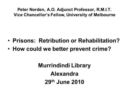 Peter Norden, A.O. Adjunct Professor, R.M.I.T. Vice Chancellor's Fellow, University of Melbourne Prisons: Retribution or Rehabilitation? How could we better.