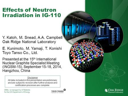 ORNL is managed by UT-Battelle for the US Department of Energy Effects of Neutron Irradiation in IG-110 Y. Katoh, M. Snead, A.A. Campbell Oak Ridge National.
