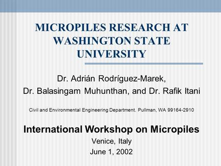 MICROPILES RESEARCH AT WASHINGTON STATE UNIVERSITY Dr. Adrián Rodríguez-Marek, Dr. Balasingam Muhunthan, and Dr. Rafik Itani Civil and Environmental Engineering.