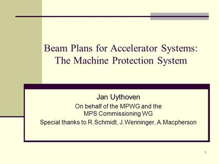 1 Beam Plans for Accelerator Systems: The Machine Protection System Jan Uythoven On behalf of the MPWG and the MPS Commissioning WG Special thanks to R.Schmidt,