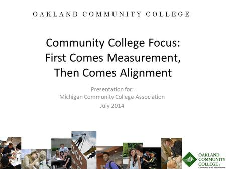 Community College Focus: First Comes Measurement, Then Comes Alignment Presentation for: Michigan Community College Association July 2014 OAKLAND COMMUNITY.