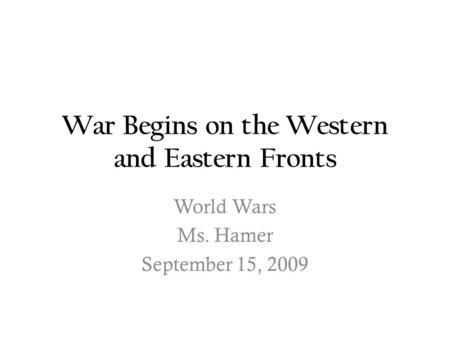 War Begins on the Western and Eastern Fronts World Wars Ms. Hamer September 15, 2009.
