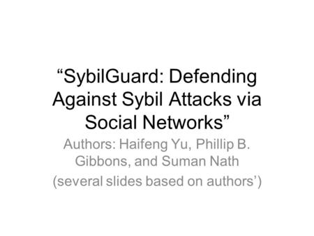 """SybilGuard: Defending Against Sybil Attacks via Social Networks"" Authors: Haifeng Yu, Phillip B. Gibbons, and Suman Nath (several slides based on authors')"
