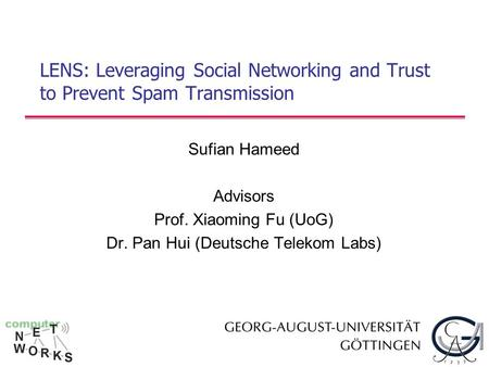 LENS: Leveraging Social Networking and Trust to Prevent Spam Transmission Sufian Hameed Advisors Prof. Xiaoming Fu (UoG) Dr. Pan Hui (Deutsche Telekom.