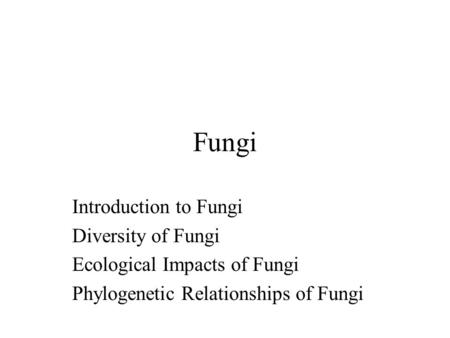 Fungi Introduction to Fungi Diversity of Fungi Ecological Impacts of Fungi Phylogenetic Relationships of Fungi.