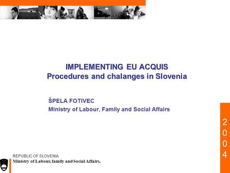 20022002 REPUBLIC OF SLOVENIA Ministry of Labour, family and Social Affairs, IMPLEMENTING EU ACQUIS Procedures and chalanges in Slovenia ŠPELA FOTIVEC.
