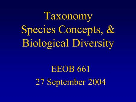 Taxonomy Species Concepts, & Biological Diversity EEOB 661 27 September 2004.