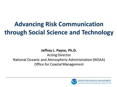 Advancing Risk Communication through Social Science and Technology Jeffrey L. Payne, Ph.D. Acting Director National Oceanic and Atmospheric Administration.