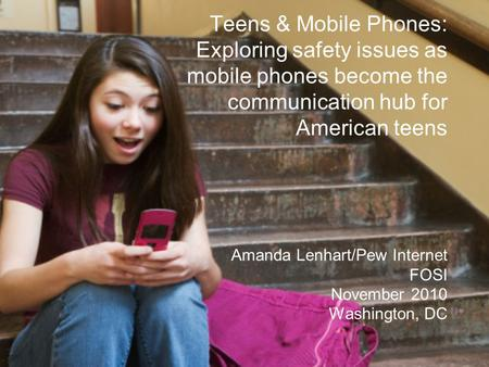 Teens & Mobile Phones: Exploring safety issues as mobile phones become the communication hub for American teens Amanda Lenhart/Pew Internet FOSI November.