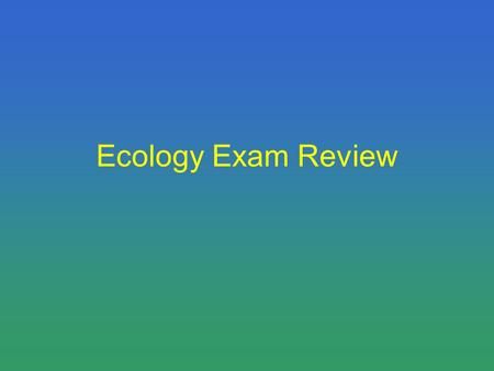 Ecology Exam Review. Get in a seat, and get out your HW While I check HW define the following words… –Edge –Community –Population –Census –Biome –Habitat.
