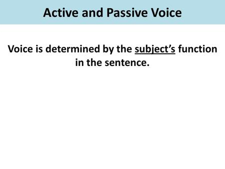 Active and Passive Voice Voice is determined by the subject's function in the sentence.