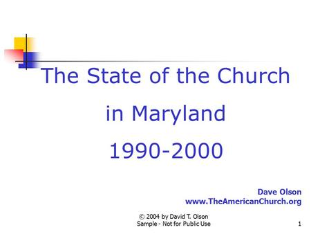 © 2004 by David T. Olson Sample - Not for Public Use1 The State of the Church in Maryland 1990-2000 Dave Olson www.TheAmericanChurch.org.