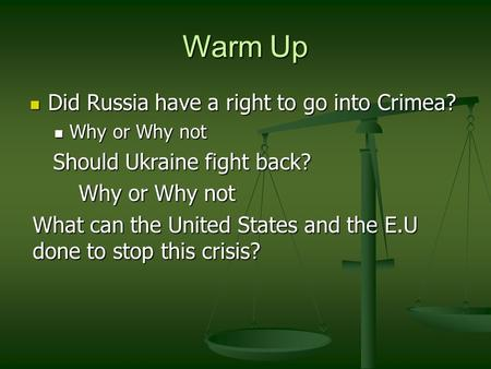 Warm Up Did Russia have a right to go into Crimea? Did Russia have a right to go into Crimea? Why or Why not Why or Why not Should Ukraine fight back?
